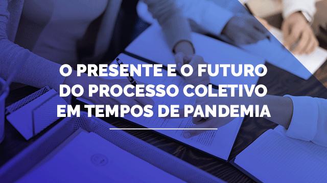 O presente e o futuro do processo coletivo em tempos de pandemia